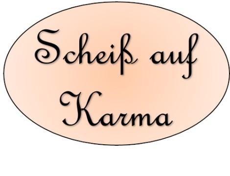 Scheiß auf Karma!